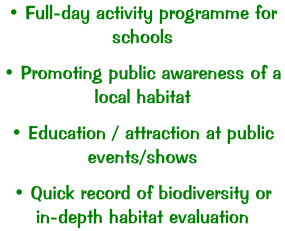 • Full-day activity programme for schools  • Promoting public awareness of a local habitat  • Education / attraction at public events/shows  • Quick record of biodiversity or in-depth habitat evaluation